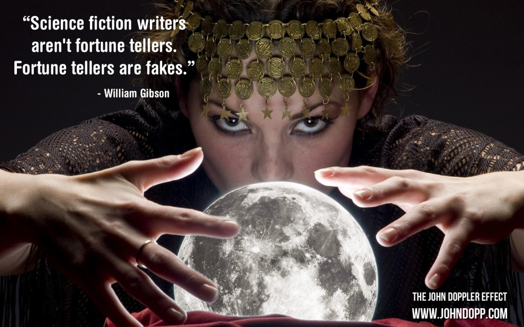 Science fiction writers aren't fortune tellers. Fortune tellers are fakes. -- William Gibson